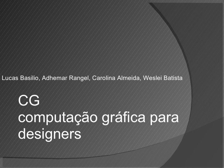 Lucas Basilio, Adhemar Rangel, Carolina Almeida, Weslei Batista CG computação gráfica para designers