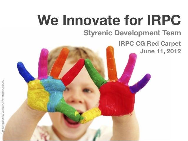 We Innovate for IRPC                                                   Styrenic Development Team                          ...