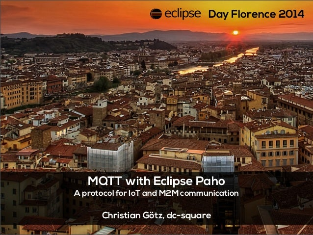 MQTT with Eclipse Paho A protocol for IoT and M2M communication Christian Götz, dc-square Day Florence 2014