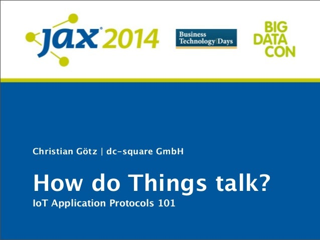 Christian Götz | dc-square GmbH How do Things talk? IoT Application Protocols 101