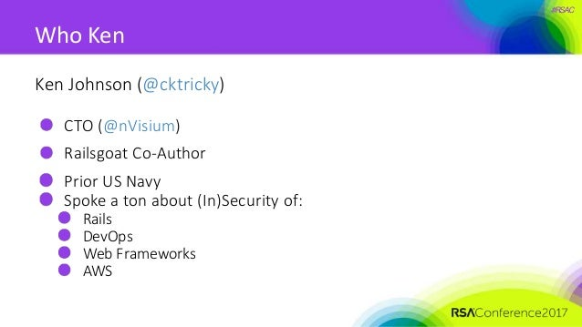 #RSAC Ken Johnson (@cktricky) CTO (@nVisium) Railsgoat Co-Author Prior US Navy Spoke a ton about (In)Security of: Rails De...