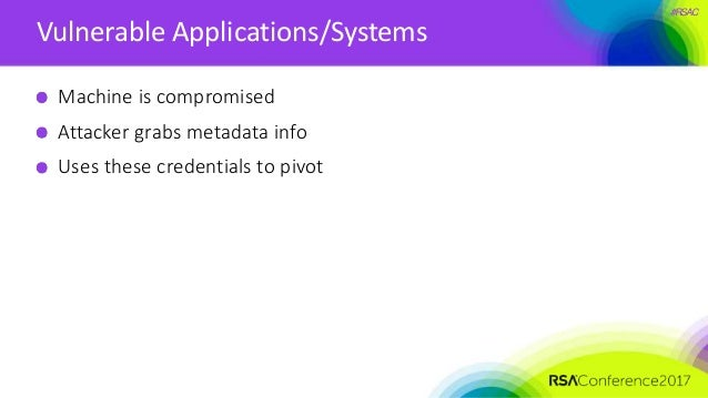 #RSAC Vulnerable Applications/Systems Machine is compromised Attacker grabs metadata info Uses these credentials to pivot