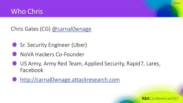 #RSAC Who Chris Chris Gates (CG) @carnal0wnage Sr. Security Engineer (Uber) NoVA Hackers Co-Founder US Army, Army Red Team...