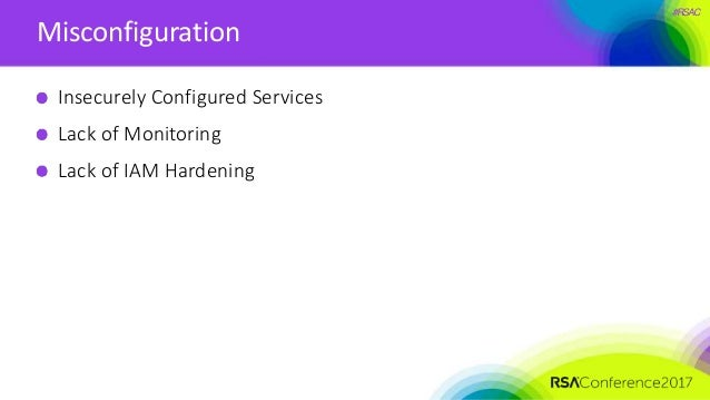 #RSAC Misconfiguration Insecurely Configured Services Lack of Monitoring Lack of IAM Hardening