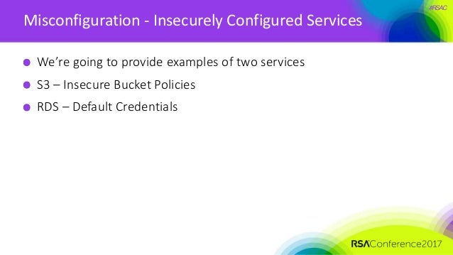 #RSAC Misconfiguration - Insecurely Configured Services We're going to provide examples of two services S3 – Insecure Buck...