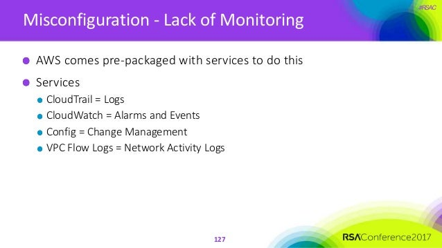 #RSAC Misconfiguration - Lack of Monitoring 127 AWS comes pre-packaged with services to do this Services CloudTrail = Logs...