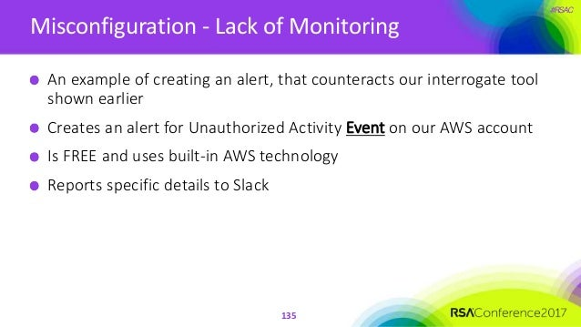 #RSAC Misconfiguration - Lack of Monitoring 135 An example of creating an alert, that counteracts our interrogate tool sho...