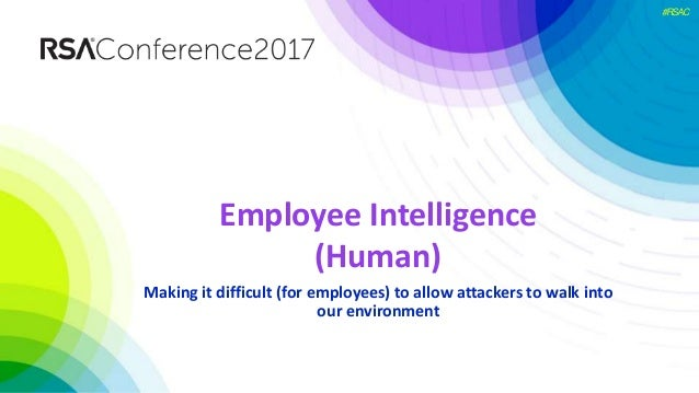 #RSAC Employee Intelligence (Human) Making it difficult (for employees) to allow attackers to walk into our environment