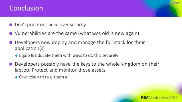 #RSAC Conclusion Don't prioritize speed over security Vulnerabilities are the same (what was old is new again) Developers ...