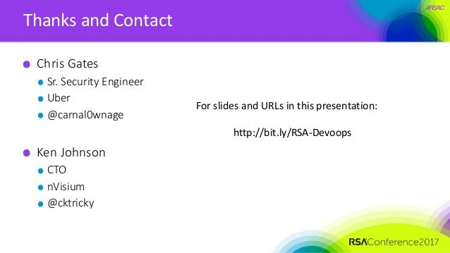 #RSAC Thanks and Contact Chris Gates Sr. Security Engineer Uber @carnal0wnage Ken Johnson CTO nVisium @cktricky For slides...