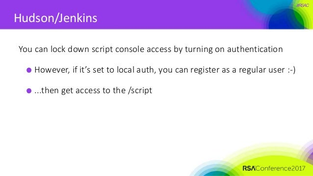 #RSAC Hudson/Jenkins You can lock down script console access by turning on authentication However, if it's set to local au...