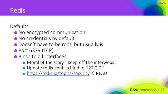 #RSAC Redis Defaults No encrypted communication No credentials by default Doesn't have to be root, but usually is Port 637...