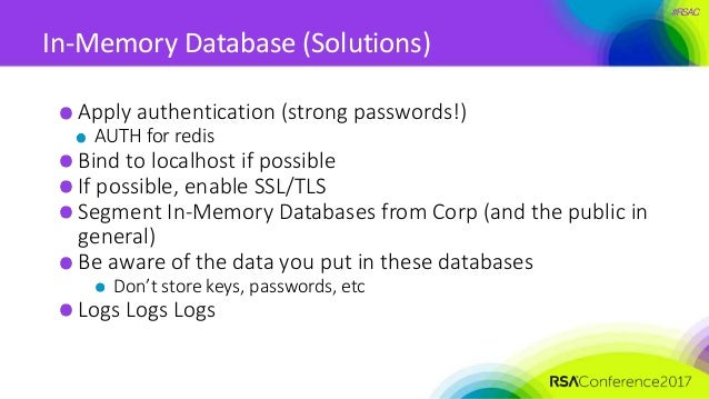 #RSAC In-Memory Database (Solutions) Apply authentication (strong passwords!) AUTH for redis Bind to localhost if possible...