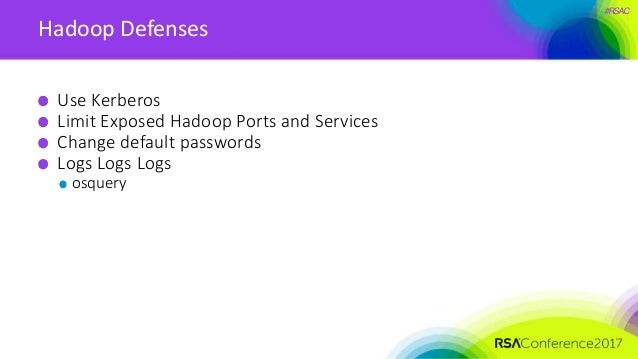 #RSAC Hadoop Defenses Use Kerberos Limit Exposed Hadoop Ports and Services Change default passwords Logs Logs Logs osquery