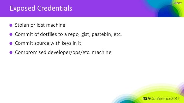 #RSAC Exposed Credentials Stolen or lost machine Commit of dotfiles to a repo, gist, pastebin, etc. Commit source with key...