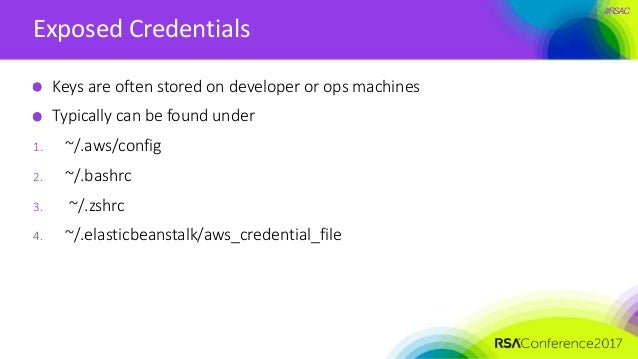 #RSAC Exposed Credentials Keys are often stored on developer or ops machines Typically can be found under 1. ~/.aws/config...
