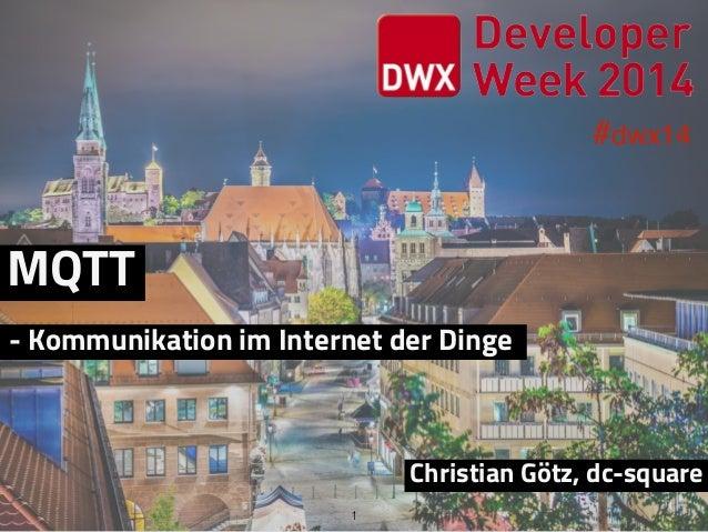 #dwx14 1 MQTT Christian Götz, dc-square - Kommunikation im Internet der Dinge