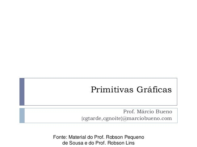 Primitivas Gráficas Fonte: Material do Prof. Robson Pequeno de Sousa e do Prof. Robson Lins Prof. Márcio Bueno {cgtarde,cg...