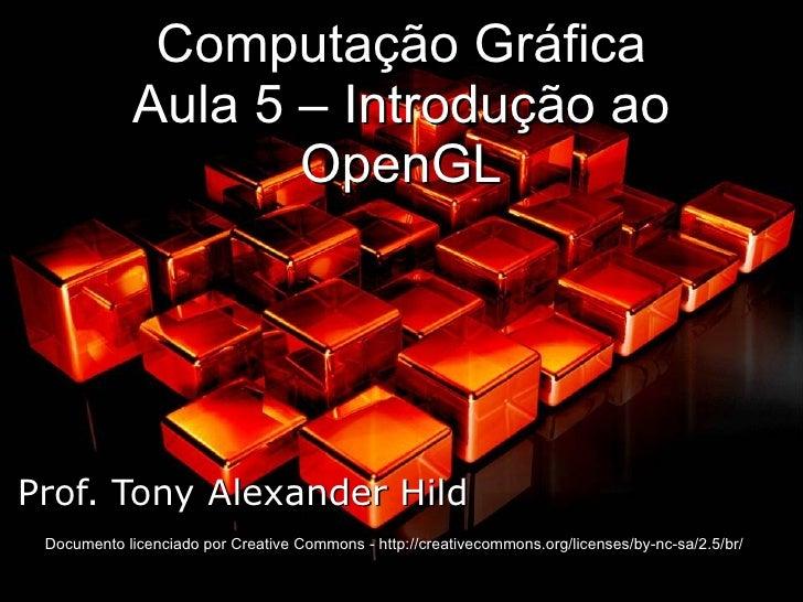 Computação Gráfica Aula 5 – Introdução ao OpenGL Prof. Tony Alexander Hild Documento licenciado por Creative Commons - htt...