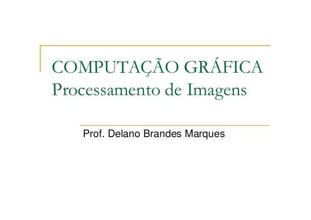COMPUTAÇÃO GRÁFICA Processamento de Imagens Prof. Delano Brandes Marques