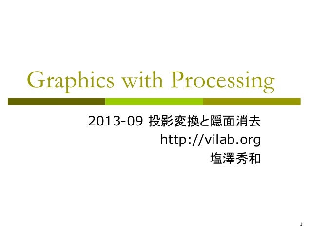 1  Graphics with Processing  2013-09 投影変換と隠面消去  http://vilab.org  塩澤秀和
