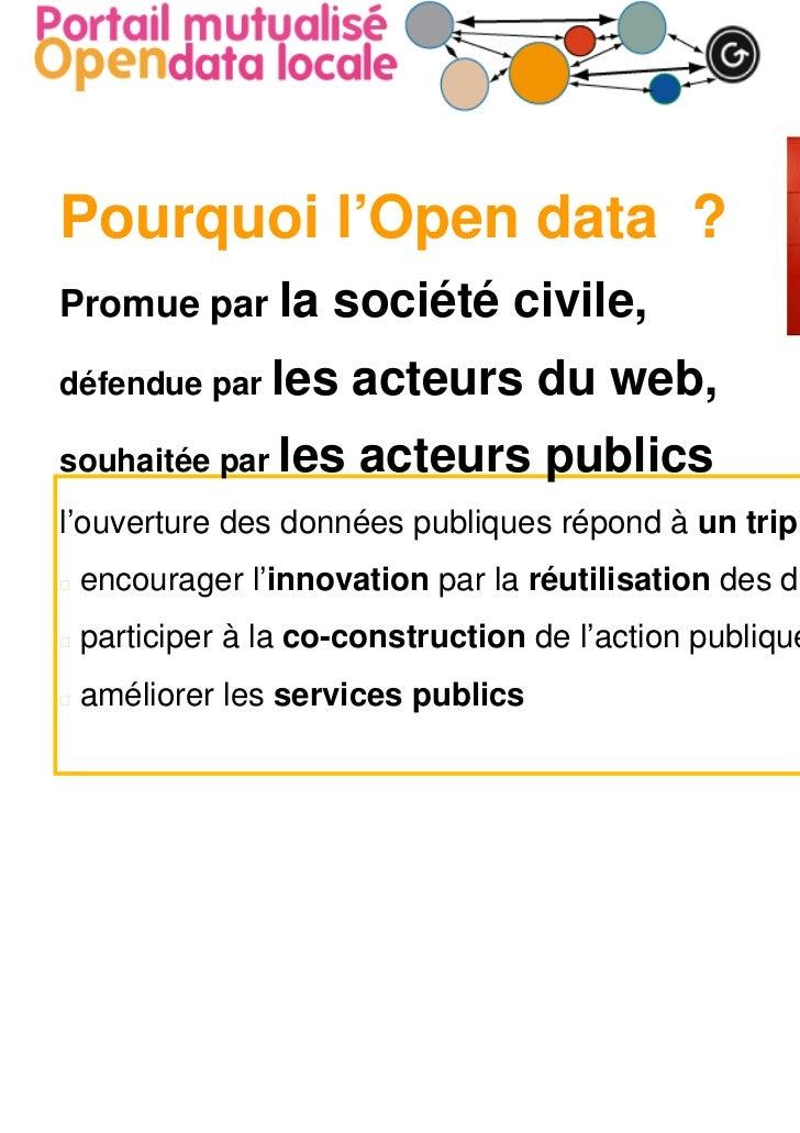 Pourquoi l'Open data ?Promue par la     société civile,défendue par les    acteurs du web,souhaitée par les   acteurs publ...
