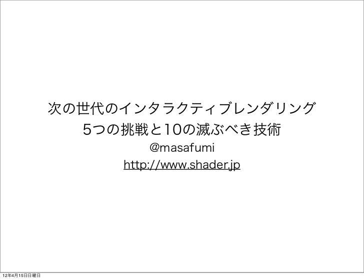 次の世代のインタラクティブレンダリング                5つの挑戦と10の滅ぶべき技術                        @masafumi                   http://www.shader.jp...