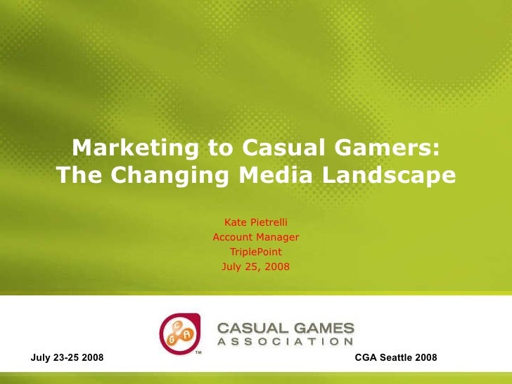 Marketing to Casual Gamers: The Changing Media Landscape Kate Pietrelli Account Manager TriplePoint July 25, 2008