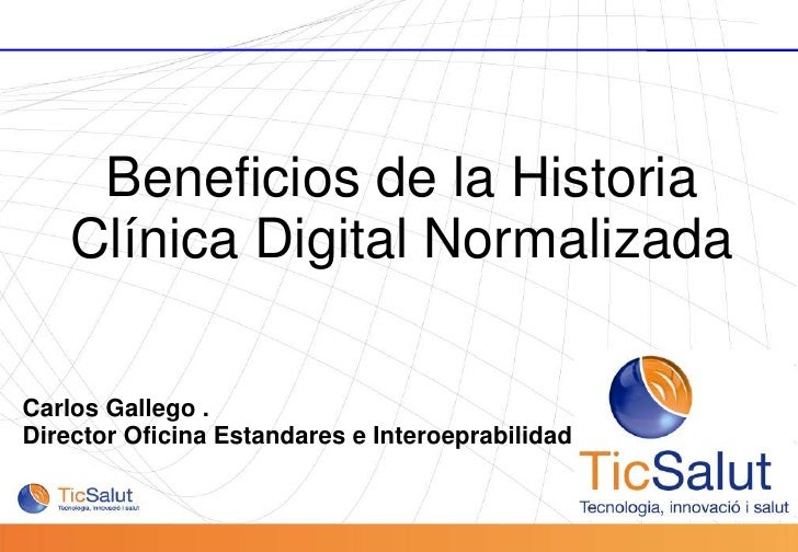 Beneficios de la Historia Clínica Digital Normalizada<br />Carlos Gallego . <br />Director Oficina Estandares e Interoepra...