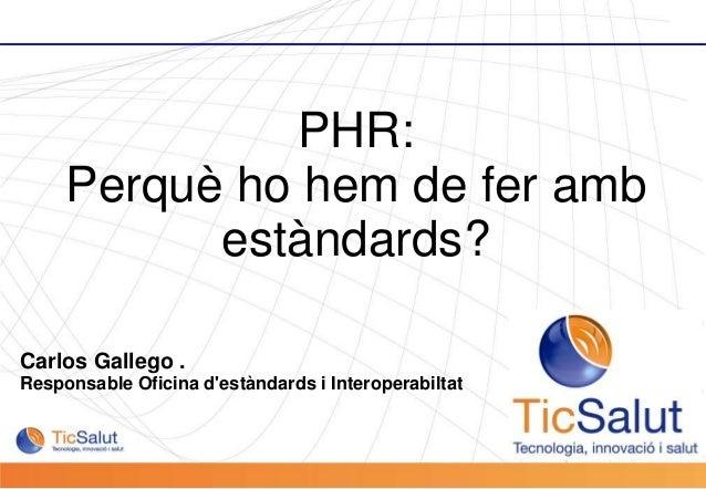 Pàgina 1 Carlos Gallego . Responsable Oficina d'estàndards i Interoperabiltat PHR: Perquè ho hem de fer amb estàndards?
