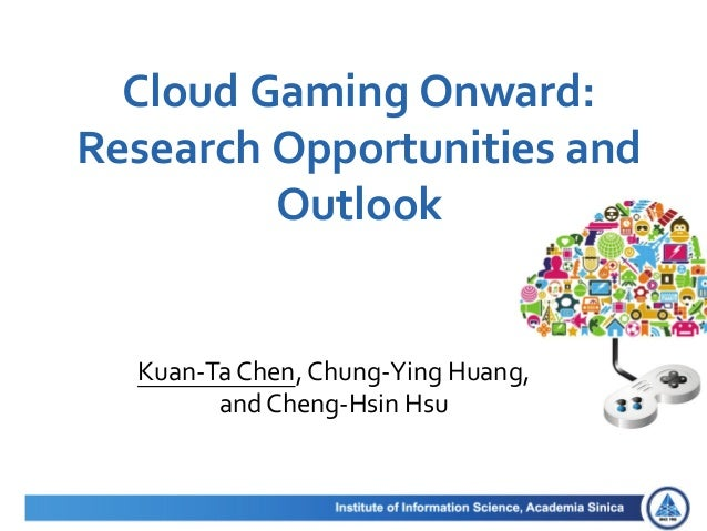 Cloud Gaming Onward: Research Opportunities and Outlook Kuan-Ta Chen, Chung-Ying Huang, and Cheng-Hsin Hsu