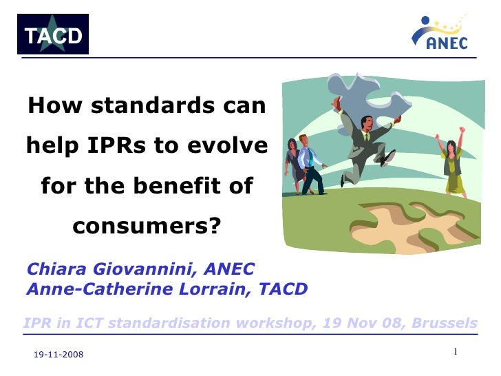 19-11-2008 How standards can help IPRs to evolve for the benefit of consumers? Chiara Giovannini, ANEC Anne-Catherine Lorr...