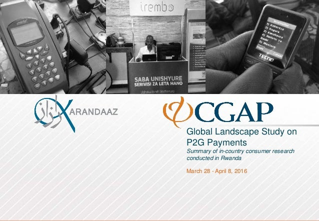 Global Landscape Study on P2G Payments Summary of in-country consumer research conducted in Rwanda March 28 - April 8, 2016