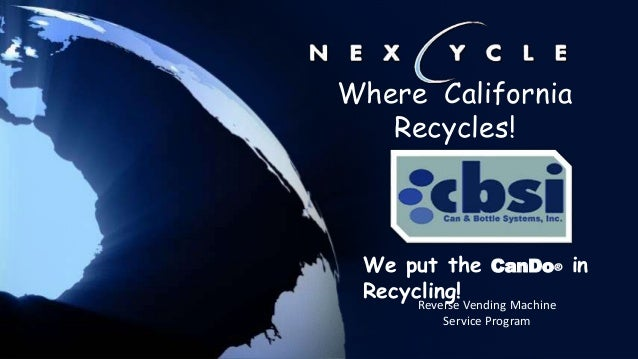 Reverse Vending Machine Service Program Where California Recycles! We put the CanDo® in Recycling!
