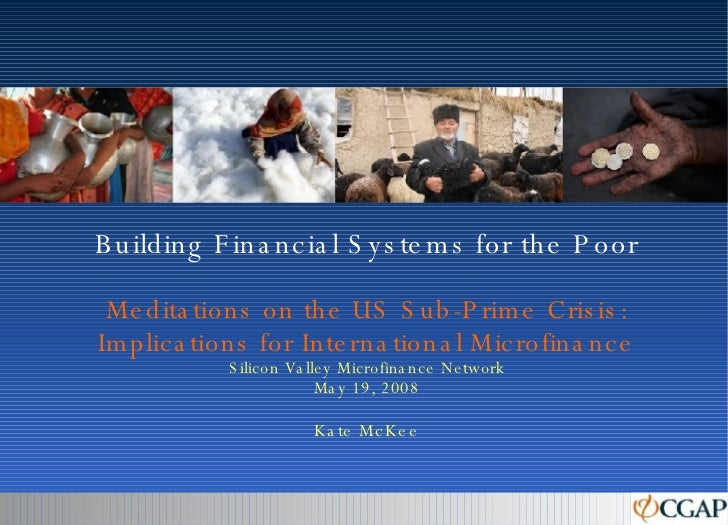 Building Financial Systems for the Poor Meditations on the US Sub-Prime Crisis: Implications for International Microfinanc...