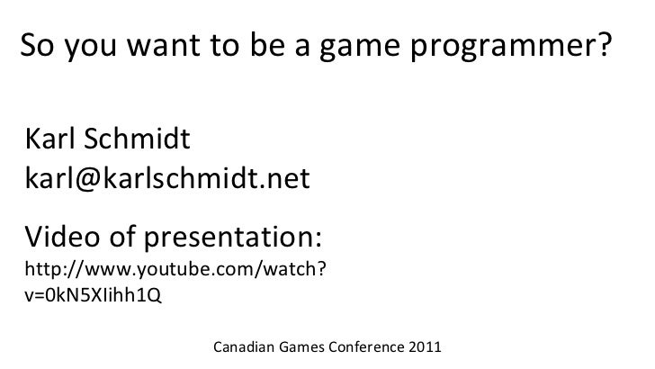 So you want to be a game programmer?Karl Schmidtkarl@karlschmidt.netVideo of presentation:http://www.youtube.com/watch?v=0...