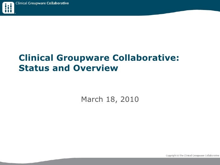 Clinical Groupware Collaborative: Status and Overview March 18, 2010