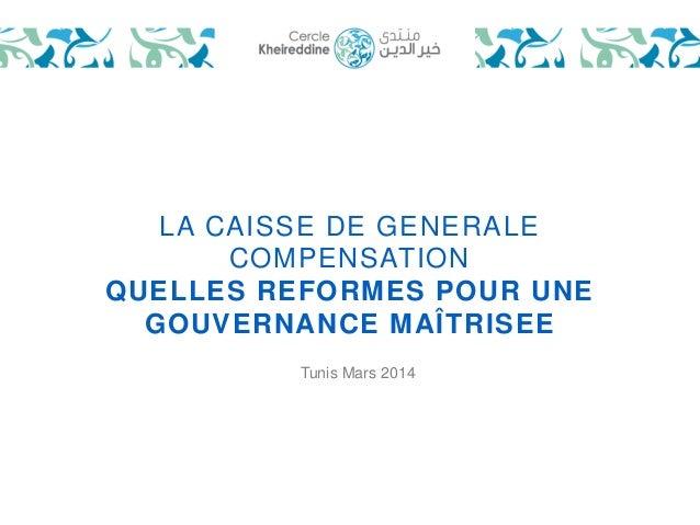 LA CAISSE DE GENERALE  COMPENSATION  QUELLES REFORMES POUR UNE  GOUVERNANCE MAÎTRISEE  Tunis Mars 2014