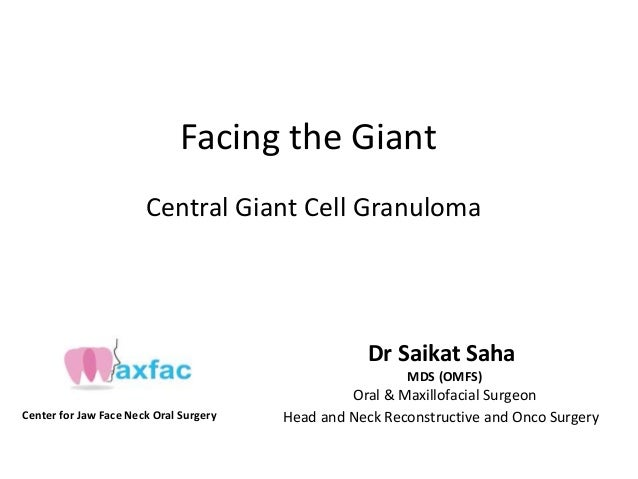 Facing the Giant Central Giant Cell Granuloma Dr Saikat Saha MDS (OMFS) Oral & Maxillofacial Surgeon Center for Jaw Face N...