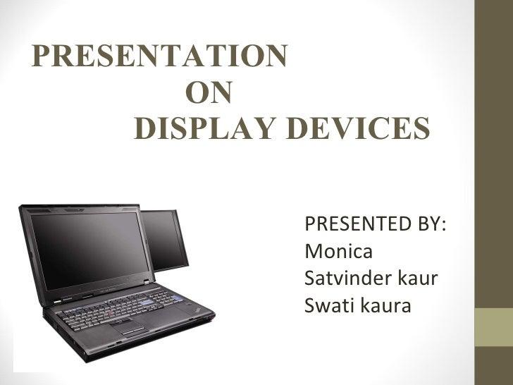 PRESENTATION ON DISPLAY DEVICES PRESENTED BY: Monica Satvinder kaur Swati kaura