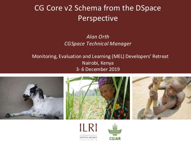 CG Core v2 Schema from the DSpace Perspective Alan Orth CGSpace Technical Manager Monitoring, Evaluation and Learning (MEL...