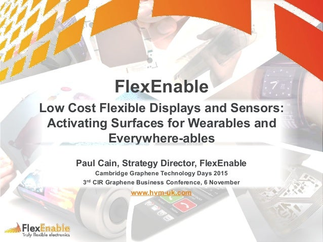 FlexEnable Low Cost Flexible Displays and Sensors: Activating Surfaces for Wearables and Everywhere-ables Paul Cain, Strat...