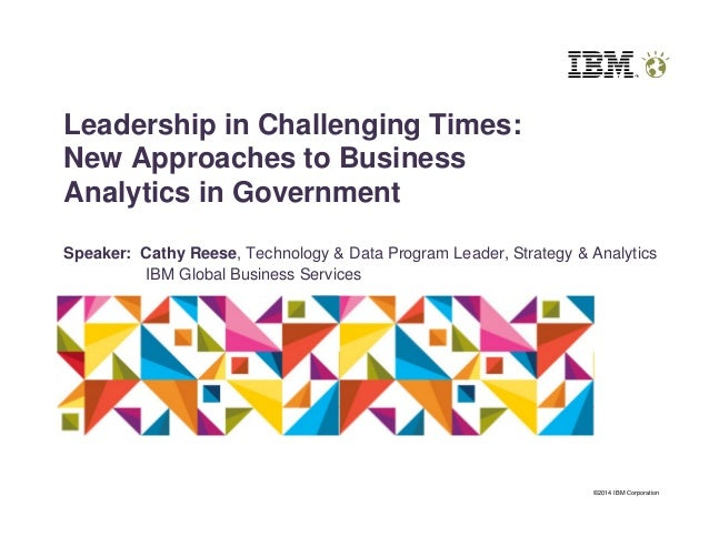 ©2014 IBM Corporation Leadership in Challenging Times: New Approaches to Business Analytics in Government Speaker: Cathy R...