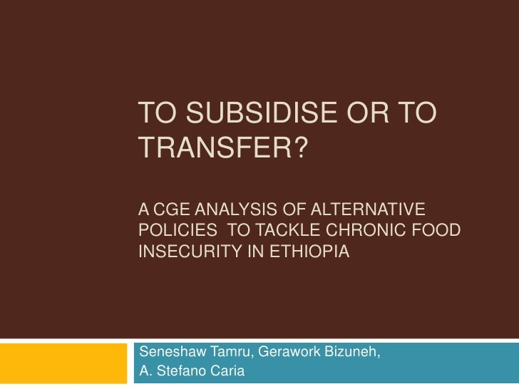 To Subsidise or TO Transfer?A CGE ANALYSIS OF Alternative  policies  to tackle chronic food insecurity in ethiopia<br />Se...