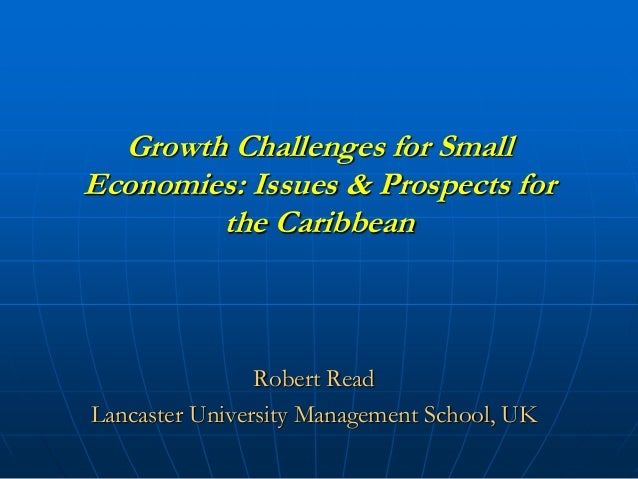 Growth Challenges for Small Economies: Issues & Prospects for the Caribbean  Robert Read Lancaster University Management S...