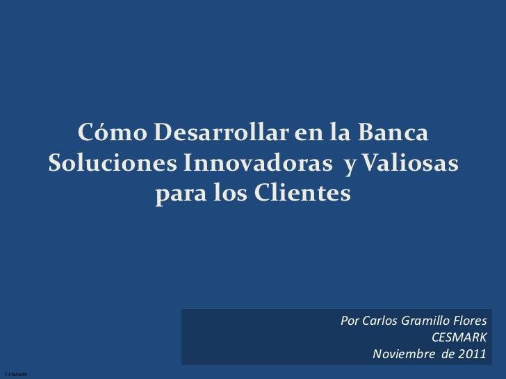Cómo Desarrollar en la Banca          Soluciones Innovadoras y Valiosas                  para los Clientes                ...
