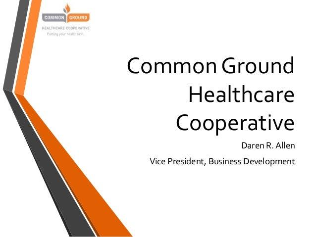 Common Ground Healthcare Cooperative Daren R. Allen Vice President, Business Development