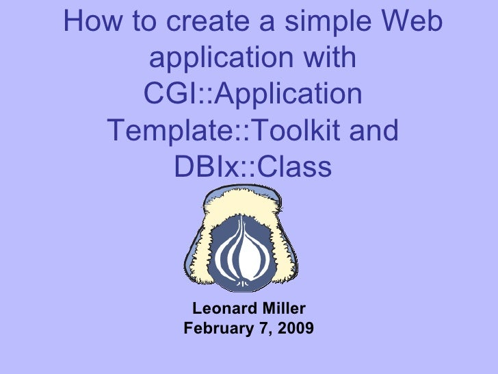 How to create a simple Web application with CGI::Application Template::Toolkit and DBIx::Class Leonard Miller February 7, ...