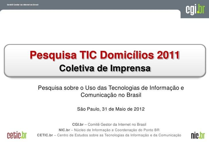 Pesquisa TIC Domicílios 2011               Coletiva de Imprensa Pesquisa sobre o Uso das Tecnologias de Informação e      ...