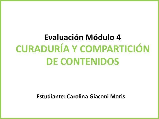 Evaluación Módulo 4 CURADURÍA Y COMPARTICIÓN DE CONTENIDOS Estudiante: Carolina Giaconi Moris